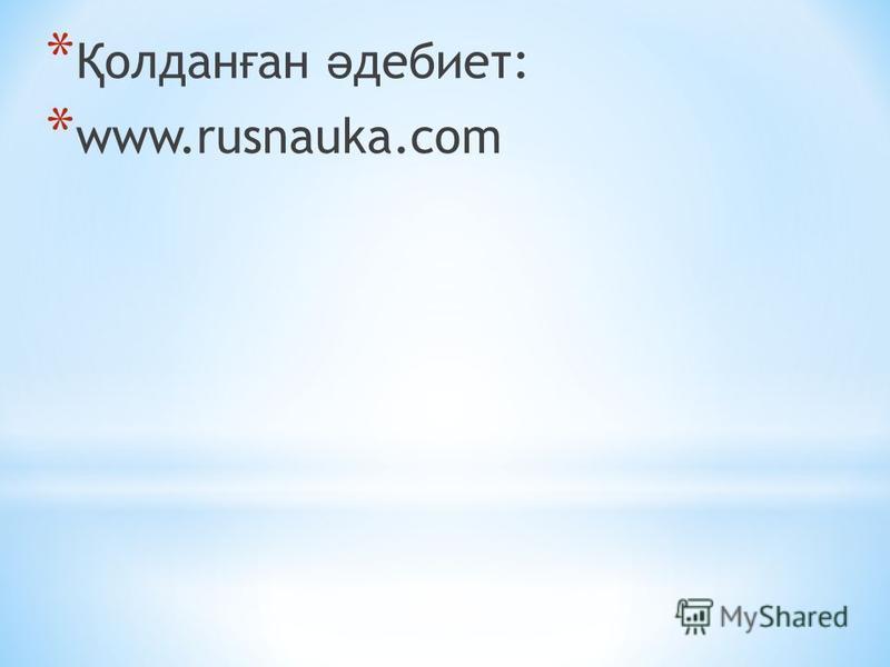 * Қ олдан ғ ан ә дебиет: * www.rusnauka.com