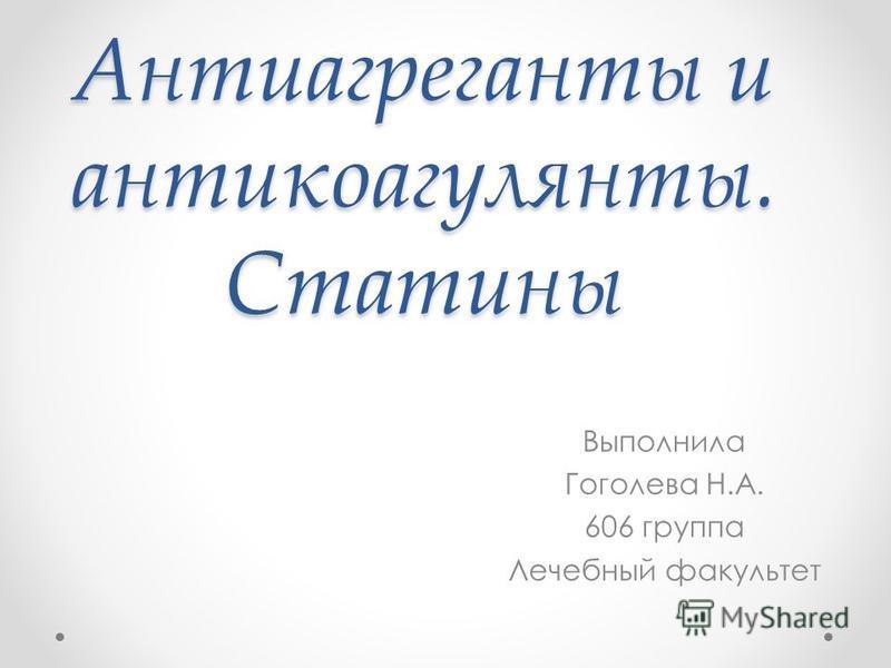 Антиагреганты и антикоагулянты. Статины Выполнила Гоголева Н.А. 606 группа Лечебный факультет