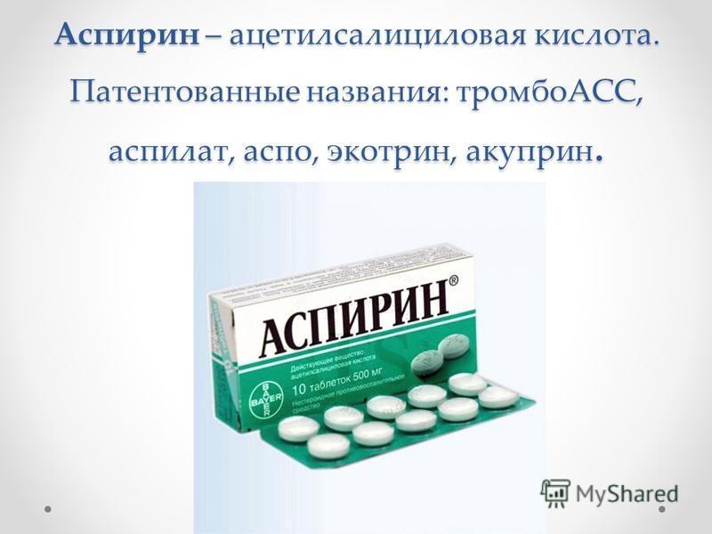 Аспирин – ацетилсалициловая кислота. Патентованные названия: тромбоАСС, аспират, аспо, экотрин, акуприн.
