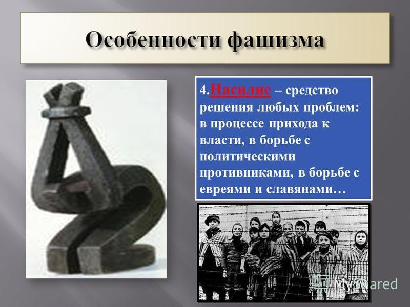 4. Насилие – средство решения любых проблем : в процессе прихода к власти, в борьбе с политическими противниками, в борьбе с евреями и славянами …
