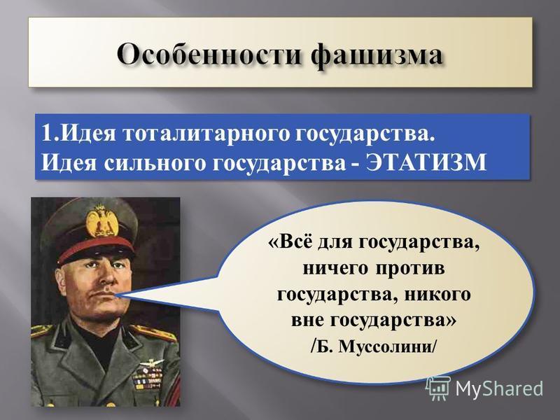 1. Идея тоталитарного государства. Идея сильного государства - ЭТАТИЗМ 1. Идея тоталитарного государства. Идея сильного государства - ЭТАТИЗМ «Всё для государства, ничего против государства, никого вне государства» / Б. Муссолини/