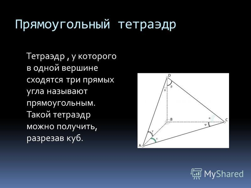 Прямоугольный тетраэдр Тетраэдр, у которого в одной вершине сходятся три прямых угла называют прямоугольным. Такой тетраэдр можно получить, разрезав куб.