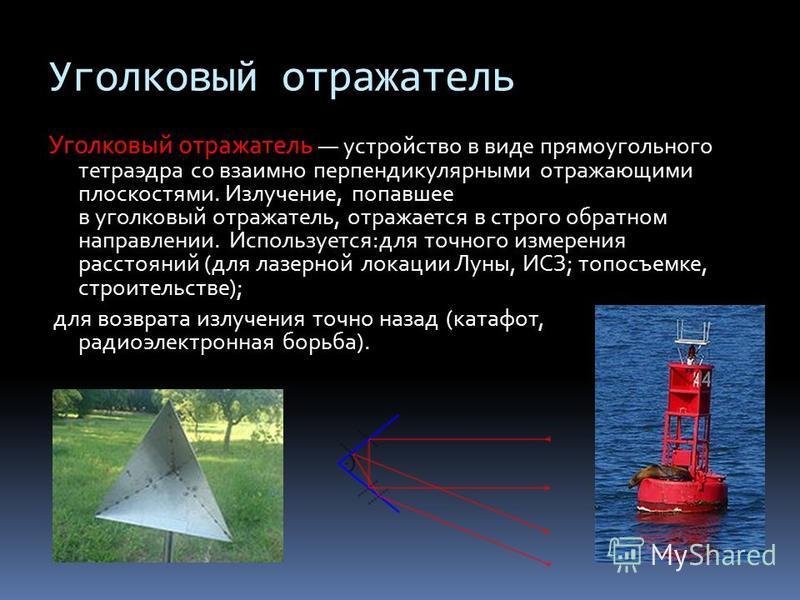 Уголковый отражатель Уголковый отражатель устройство в виде прямоугольного тетраэдра со взаимно перпендикулярными отражающими плоскостями. Излучение, попавшее в уголковый отражатель, отражается в строго обратном направлении. Используется:для точного