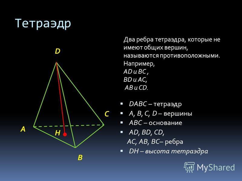 Тетраэдр DАВС – тетраэдр А, В, С, D – вершины АВС – основание АD, ВD, СD, АС, АВ, ВС– ребра DH – высота тетраэдра C A B D H Два ребра тетраэдра, которые не имеют общих вершин, называются противоположными. Например, АD и ВС, ВD и АС, АВ и СD.