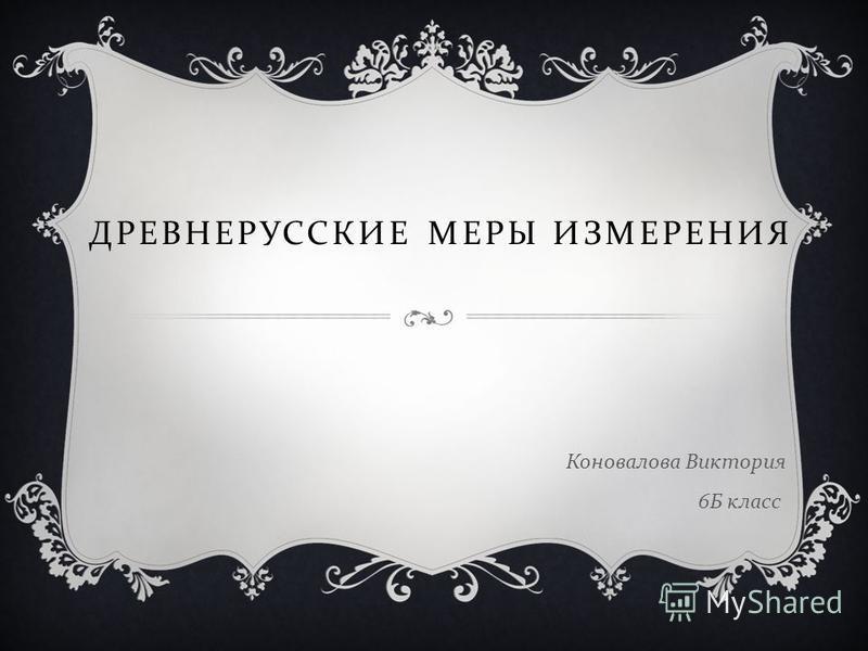 ДРЕВНЕРУССКИЕ МЕРЫ ИЗМЕРЕНИЯ Коновалова Виктория 6 Б класс