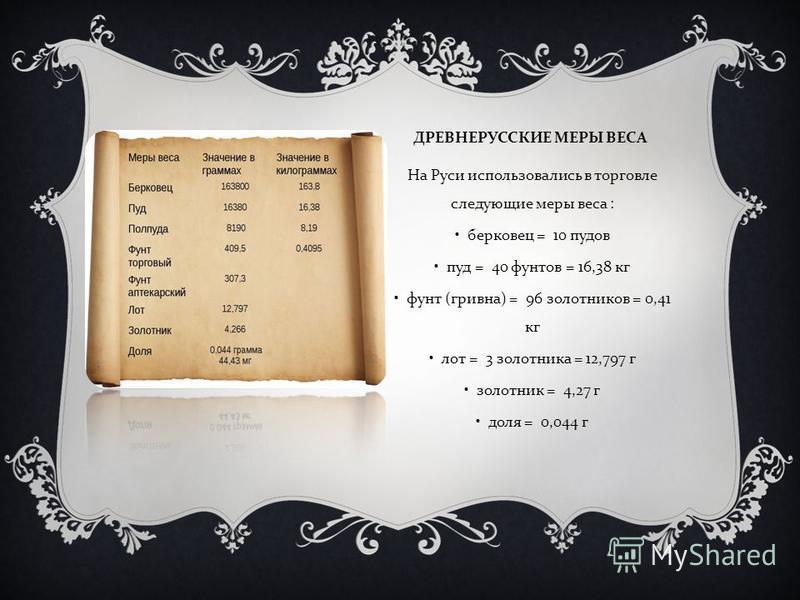 ДРЕВНЕРУССКИЕ МЕРЫ ВЕСА На Руси использовались в торговле следующие меры веса : берковец = 10 пудов пуд = 40 фунтов = 16,38 кг фунт ( гривна ) = 96 золотников = 0,41 кг лот = 3 золотника = 12,797 г золотник = 4,27 г доля = 0,044 г