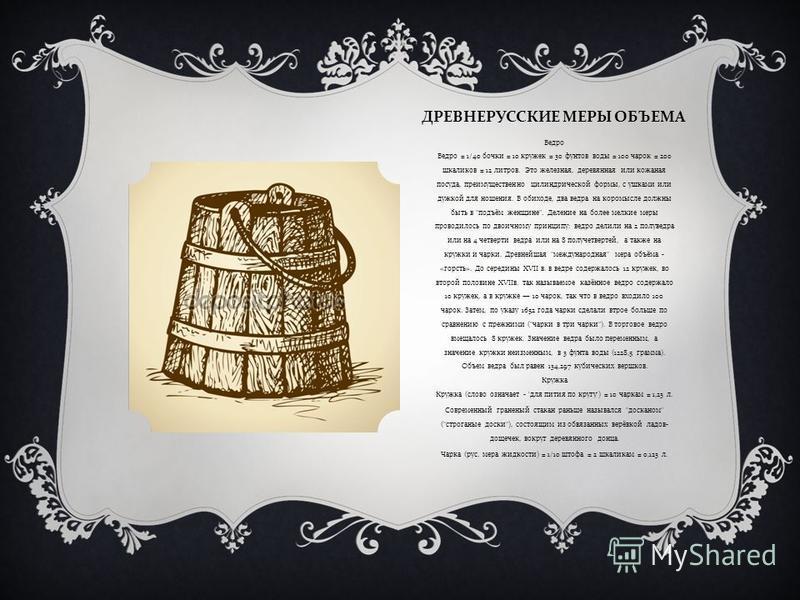 ДРЕВНЕРУССКИЕ МЕРЫ ОБЪЕМА Ведро Ведро = 1/40 бочки = 10 кружек = 30 фунтов воды = 100 чарок = 200 шкаликов = 12 литров. Это железная, деревянная или кожаная посуда, преимущественно цилиндрической формы, с ушками или дужкой для ношения. В обиходе, два