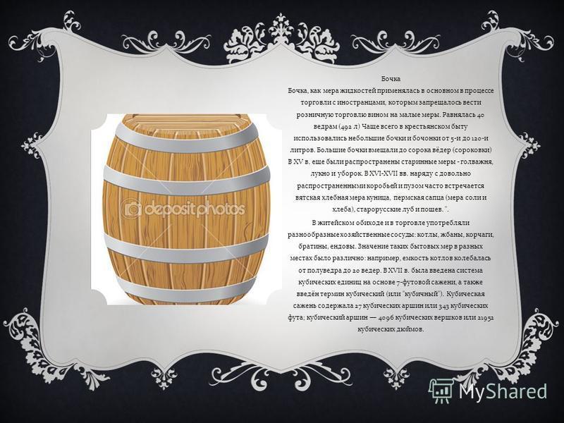 Бочка Бочка, как мера жидкостей применялась в основном в процессе торговли с иностранцами, которым запрещалось вести розничную торговлю вином на малые меры. Равнялась 40 ведрам (492 л ) Чаще всего в крестьянском быту использовались небольшие бочки и