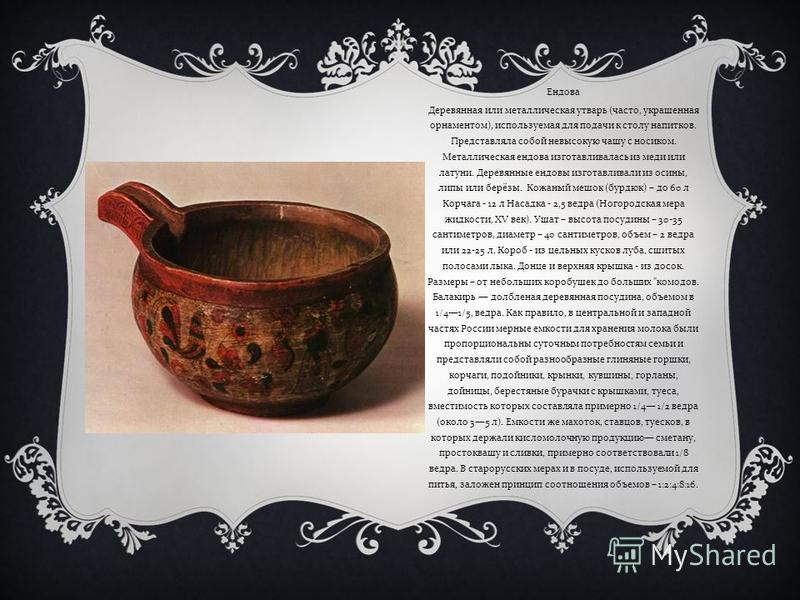 Ендова Деревянная или металлическая утварь ( часто, украшенная орнаментом ), используемая для подачи к столу напитков. Представляла собой невысокую чашу с носиком. Металлическая ендова изготавливалась из меди или латуни. Деревянные ендовы изготавлива