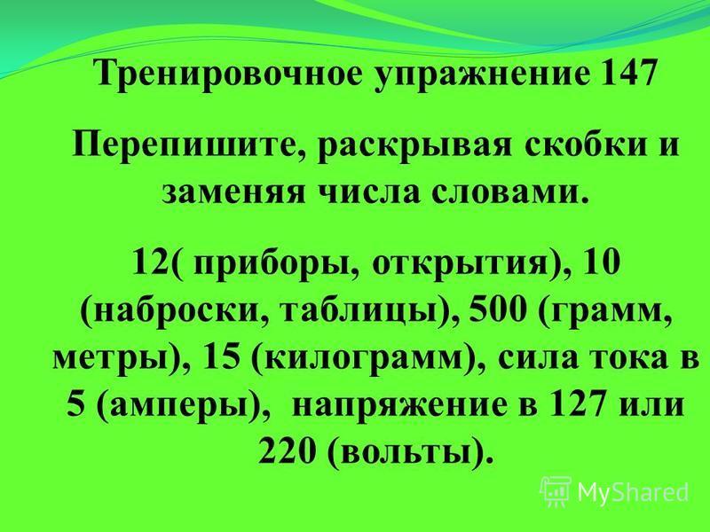 Тренировочное упражнение 147 Перепишите, раскрывая скобки и заменяя числа словами. 12( приборы, открытия), 10 (наброски, таблицы), 500 (грамм, метры), 15 (килограмм), сила тока в 5 (амперы), напряжение в 127 или 220 (вольты).