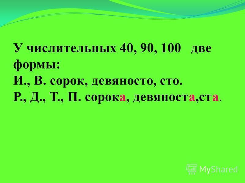 У числительных 40, 90, 100 две формы: И., В. сорок, девяносто, сто. Р., Д., Т., П. сорока, девяноста,ста.