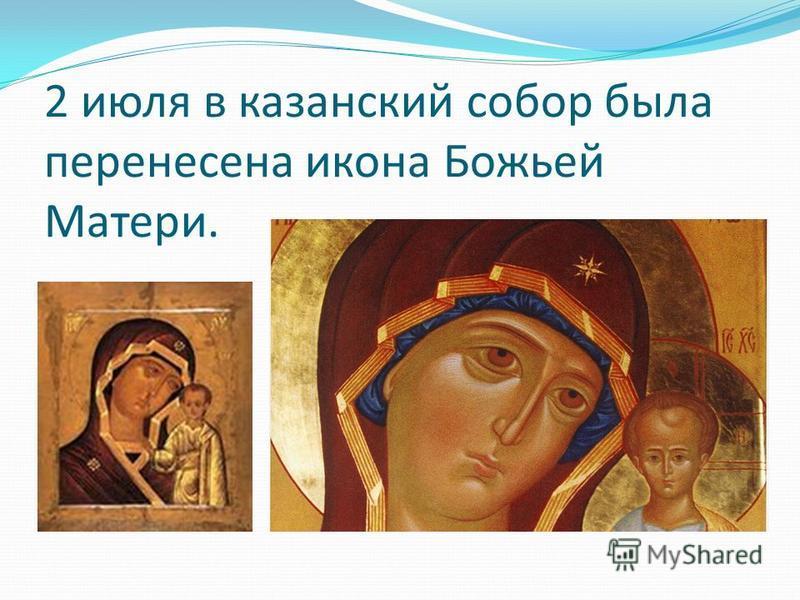 2 июля в казанский собор была перенесена икона Божьей Матери.