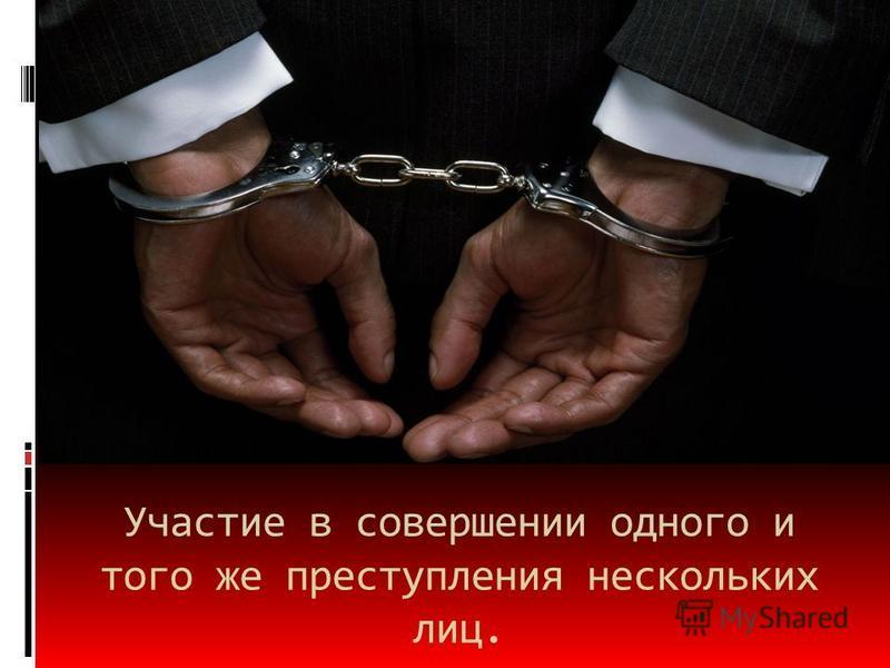 Участие в совершении одного и того же преступления нескольких лиц.