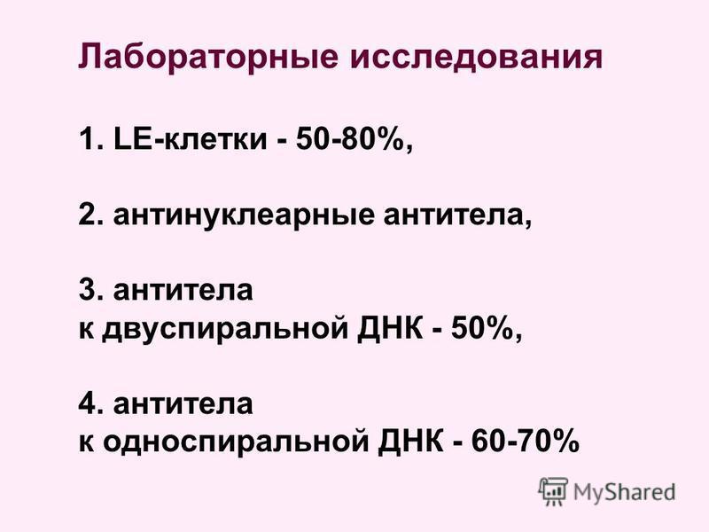 Лабораторные исследования 1. LE-клетки - 50-80%, 2. антинуклеарные антитела, 3. антитела к двуспиральной ДНК - 50%, 4. антитела к односпиральной ДНК - 60-70%