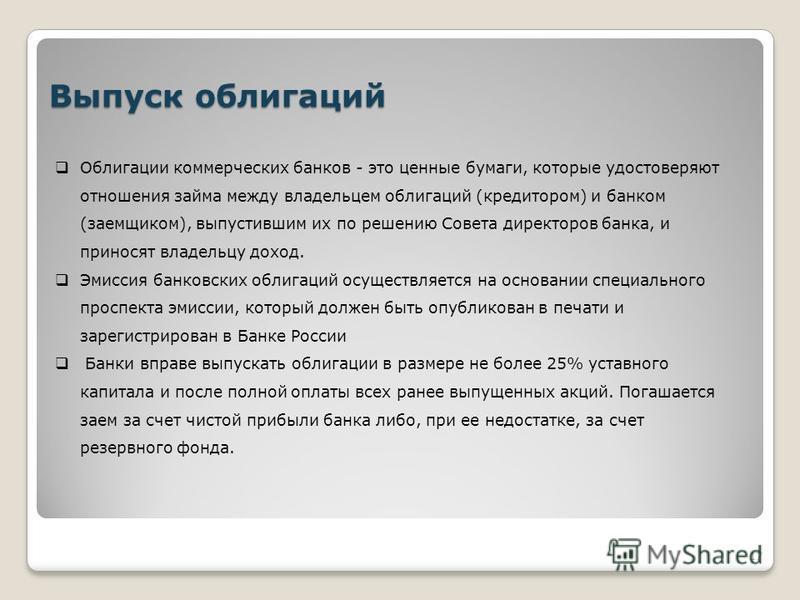 Выпуск облигаций Облигации коммерческих банков - это ценные бумаги, которые удостоверяют отношения займа между владельцем облигаций (кредитором) и банком (заемщиком), выпустившим их по решению Совета директоров банка, и приносят владельцу доход. Эмис