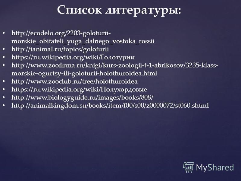 Список литературы: http://ecodelo.org/2203-goloturii- morskie_obitateli_yuga_dalnego_vostoka_rossii http://ianimal.ru/topics/goloturii https://ru.wikipedia.org/wiki/Голотурио http://www.zoofirma.ru/knigi/kurs-zoologii-t-1-abrikosov/3235-klass- morski