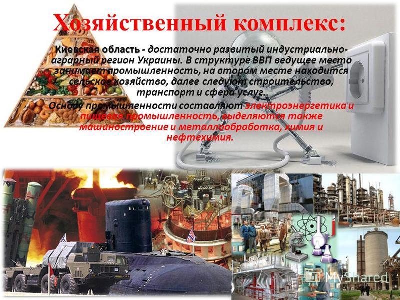 Хозяйственный комплекс: Киевская область Киевская область - достаточно развитый индустриально- аграрный регион Украины. В структуре ВВП ведущее место занимает промышленность, на втором месте находится сельское хозяйство, далее следуют строительство,