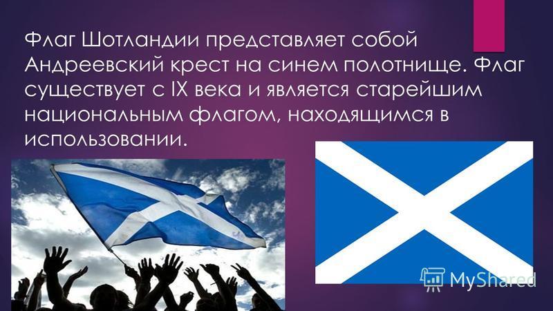 Флаг Шотландии представляет собой Андреевский крест на синем полотнище. Флаг существует с IX века и является старейшим национальным флагом, находящимся в использовании.