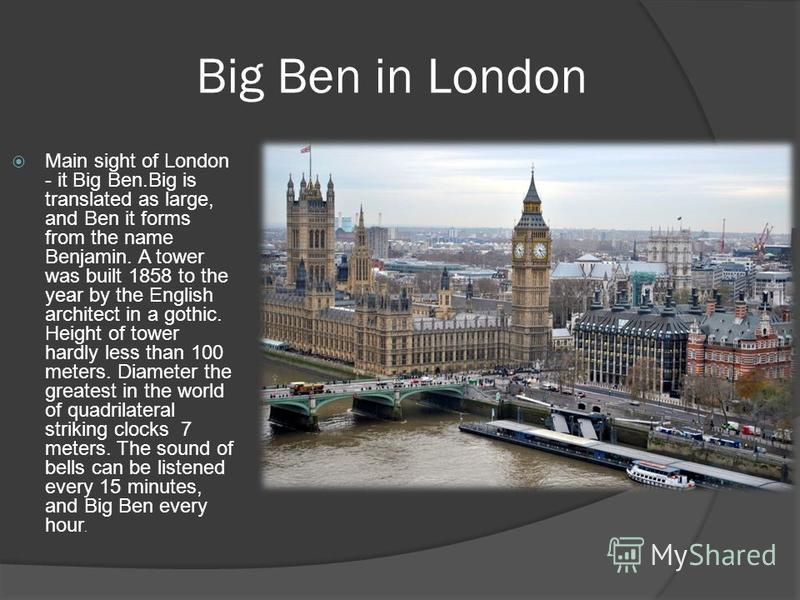 Big Ben in London Main sight of London - it Big Ben.Big is translated as large, and Ben it forms from the name Benjamin. A tower was built 1858 to the year by the English architect in a gothic. Height of tower hardly less than 100 meters. Diameter th