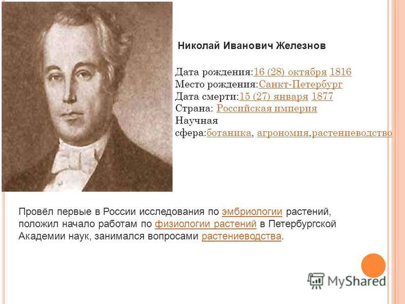 Николай Иванович Железнов Дата рождения:16 (28) октября 181616 (28) октября 1816 Место рождения:Санкт-Петербург Санкт-Петербург Дата смерти:15 (27) января 187715 (27) января 1877 Страна: Российская империя Российская империя Научная сфера:ботаника, а