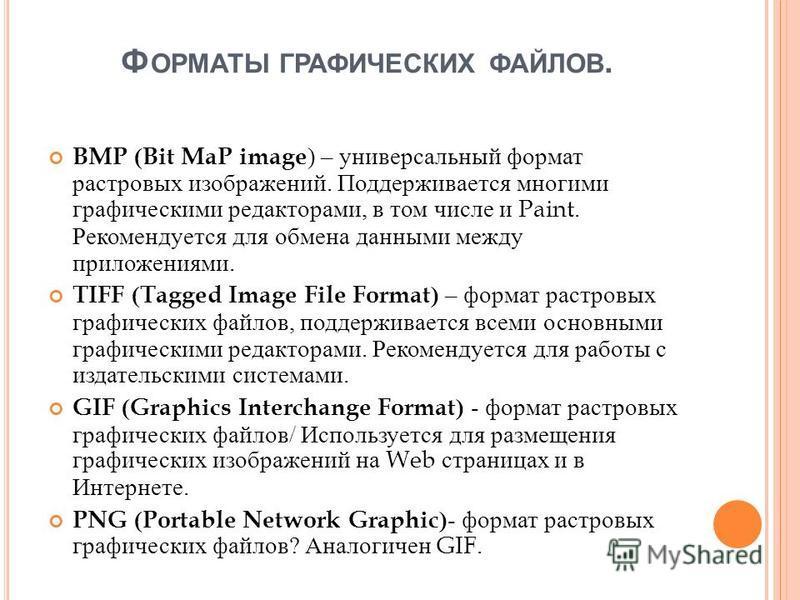 Ф ОРМАТЫ ГРАФИЧЕСКИХ ФАЙЛОВ. BMP (Bit MaP image ) – универсальный формат растровых изображений. Поддерживается многими графическими редакторами, в том числе и Paint. Рекомендуется для обмена данными между приложениями. TIFF (Tagged Image File Format)