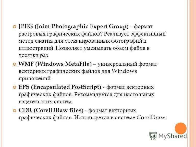 JPEG (Joint Photographic Expert Group) - формат растровых графических файлов ? Реализует эффективный метод сжатия для отсканированных фотографий и иллюстраций. Позволяет уменьшать объем файла в десятки раз. WMF (Windows MetaFile) – универсальный форм