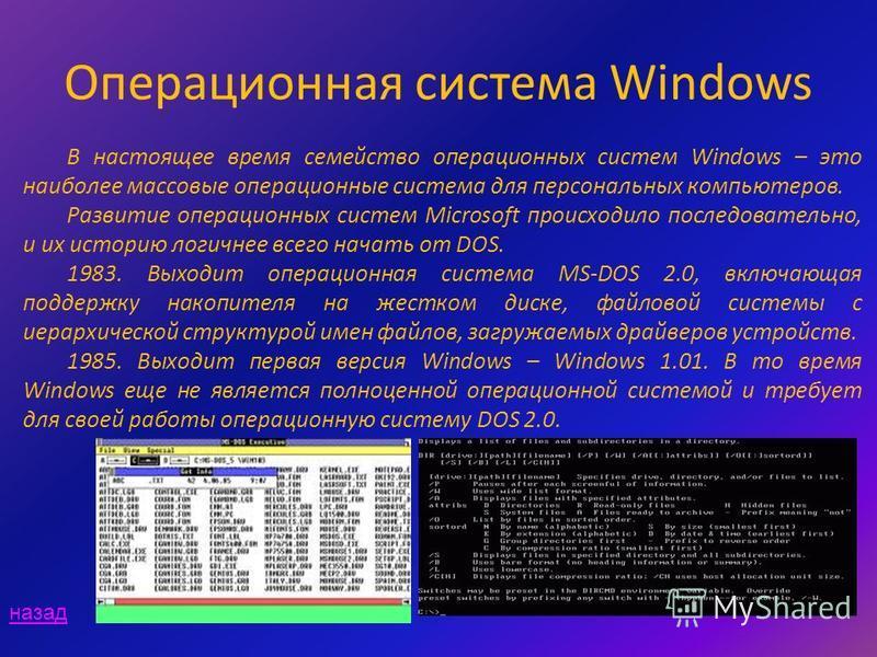 Операционная система Windows В настоящее время семейство операционных систем Windows – это наиболее массовые операционные система для персональных компьютеров. Развитие операционных систем Microsoft происходило последовательно, и их историю логичнее