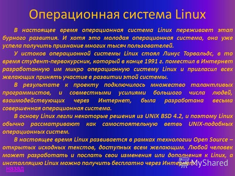 Операционная система Linux В настоящее время операционная система Linux переживает этап бурного развития. И хотя это молодая операционная система, она уже успела получить признание многих тысяч пользователей. У истоков операционной системы Linux стоя