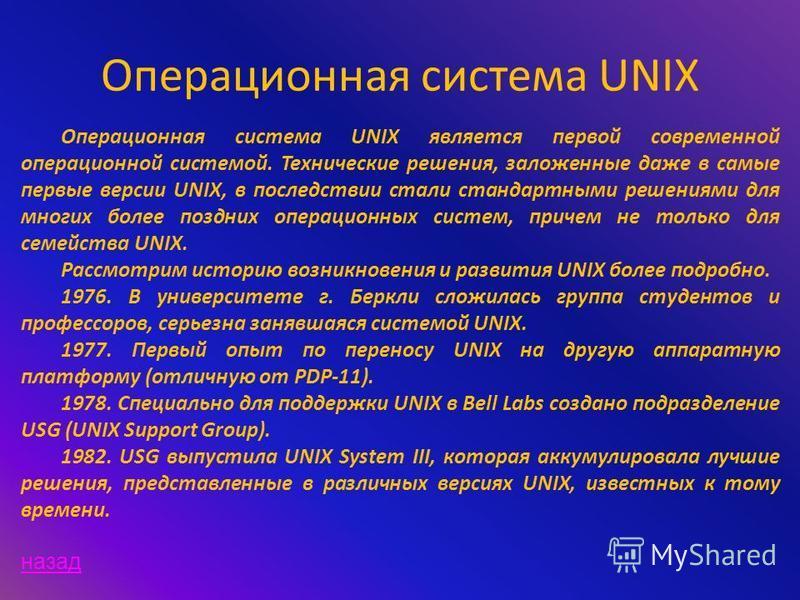 Операционная система UNIX Операционная система UNIX является первой современной операционной системой. Технические решения, заложенные даже в самые первые версии UNIX, в последствии стали стандартными решениями для многих более поздних операционных с