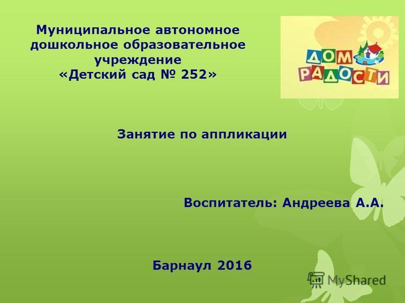 Муниципальное автономное дошкольное образовательное учреждение «Детский сад 252» Занятие по аппликации Воспитатель: Андреева А.А. Барнаул 2016