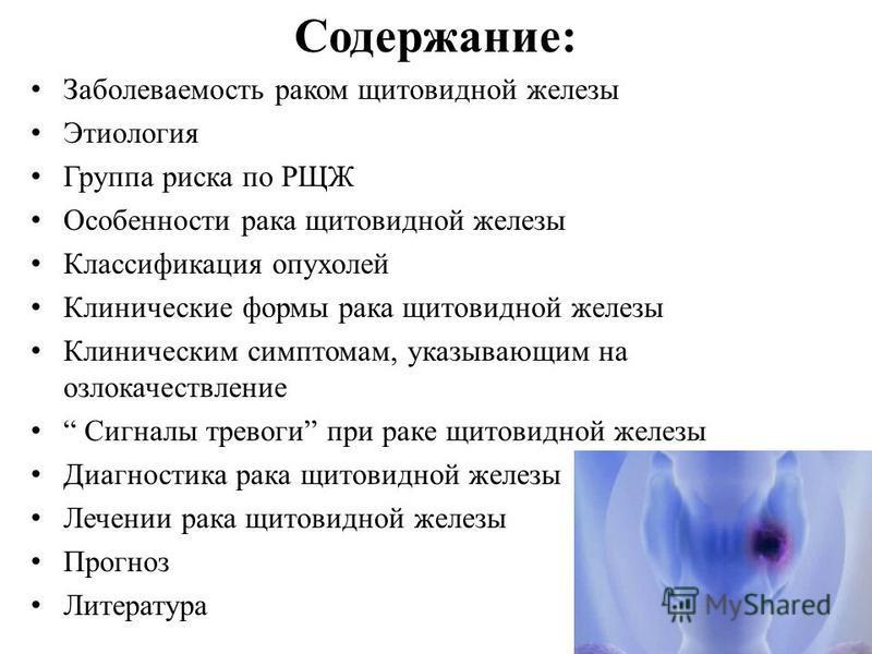 Содержание: Заболеваемость раком щитовидной железы Этиология Группа риска по РЩЖ Особенности рака щитовидной железы Классификация опухолей Клинические формы рака щитовидной железы Клиническим симптомам, указывающим на озлокачествление Сигналы тревоги