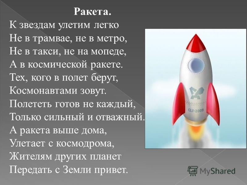 Ракета. К звездам улетим легко Не в трамвае, не в метро, Не в такси, не на мопеде, А в космической ракете. Тех, кого в полет берут, Космонавтами зовут. Полететь готов не каждый, Только сильный и отважный. А ракета выше дома, Улетает с космодрома, Жит