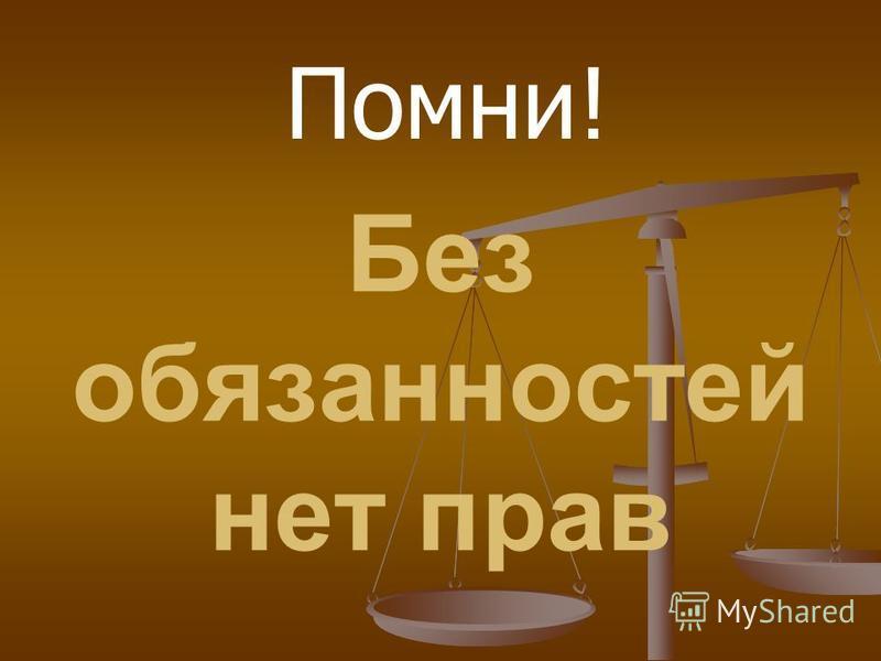 Без обязанностей нет прав Помни!