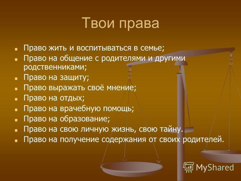 Твои права Право жить и воспитываться в семье; Право на общение с родителями и другими родственниками; Право на защиту; Право выражать своё мнение; Право на отдых; Право на врачебную помощь; Право на образование; Право на свою личную жизнь, свою тайн