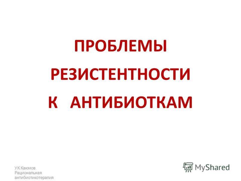 У.К.Каюмов. Рациональная антибиотикотерапия ПРОБЛЕМЫ РЕЗИСТЕНТНОСТИ К АНТИБИОТКАМ