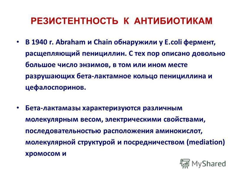 РЕЗИСТЕНТНОСТЬ К АНТИБИОТИКАМ В 1940 г. Abraham и Chain обнаружили у E.coli фермент, расщепляющий пенициллин. С тех пор описано довольно большое число энзимов, в том или ином месте разрушающих бета-лактамное кольцо пенициллина и цефалоспоринов. Бета-