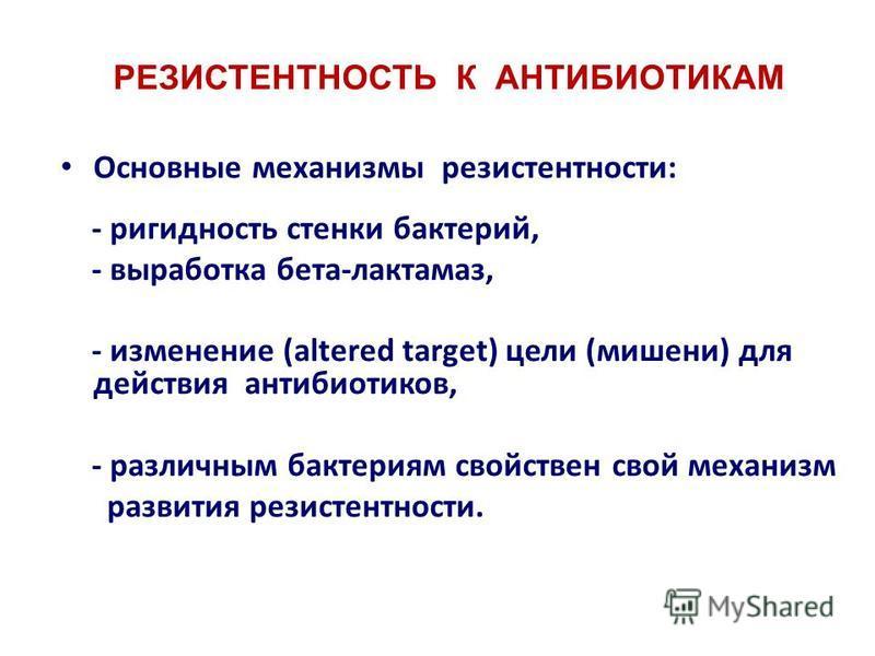 РЕЗИСТЕНТНОСТЬ К АНТИБИОТИКАМ Основные механизмы резистентности: - ригидность стенки бактерий, - выработка бета-лактамаз, - изменение (altered target) цели (мишени) для действия антибиотиков, - различным бактериям свойствен свой механизм развития рез