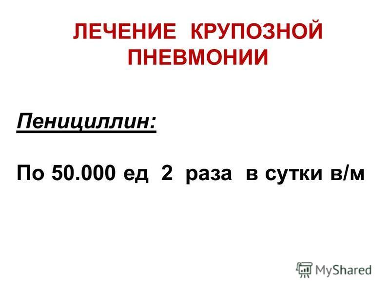 ЛЕЧЕНИЕ КРУПОЗНОЙ ПНЕВМОНИИ Пенициллин: По 50.000 ед 2 раза в сутки в/м
