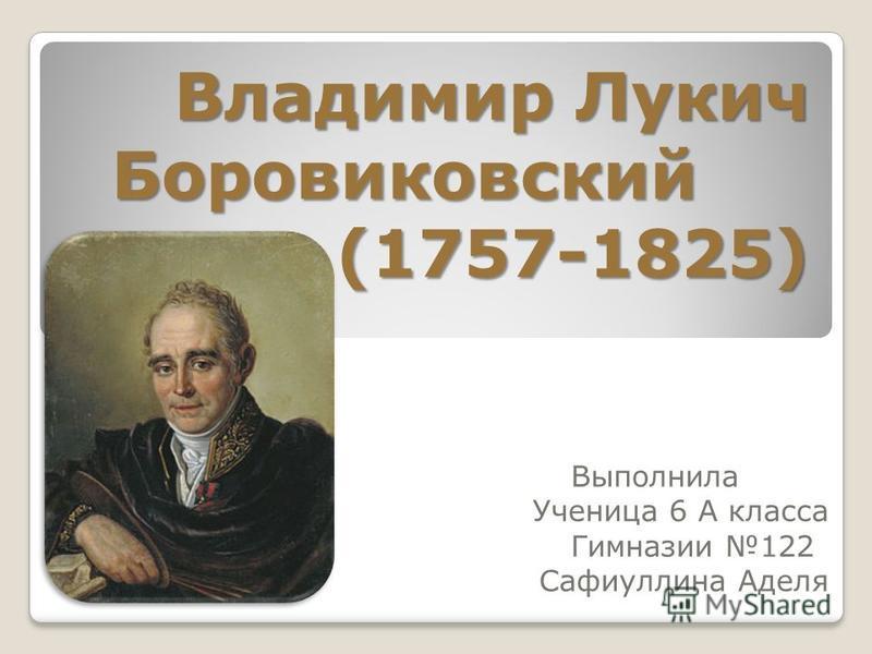 Владимир Лукич Боровиковский (1757-1825) Выполнила Ученица 6 А класса Гимназии 122 Сафиуллина Аделя
