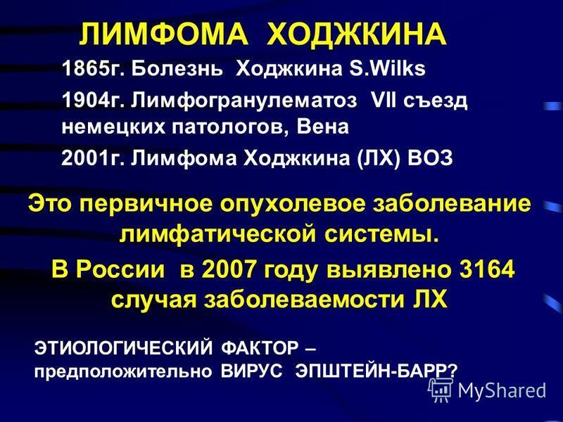 ЛИМФОМА ХОДЖКИНА 1865 г. Болезнь Ходжкина S.Wilks 1904 г. Лимфогранулематоз VII съезд немецких патологов, Вена 2001 г. Лимфома Ходжкина (ЛХ) ВОЗ Это первичное опухолевое заболевание лимфатической системы. В России в 2007 году выявлено 3164 случая заб