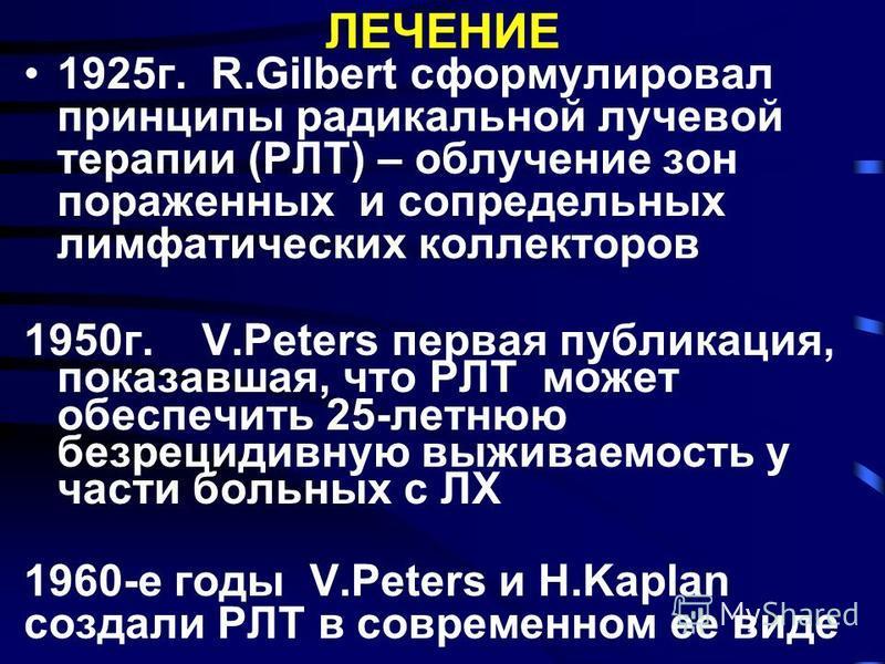 1925 г. R.Gilbert сформулировал принципы радикальной лучевой терапии (РЛТ) – облучение зон пораженных и сопредельных лимфатических коллекторов 1950 г. V.Peters первая публикация, показавшая, что РЛТ может обеспечить 25-летнюю безрецидивную выживаемос