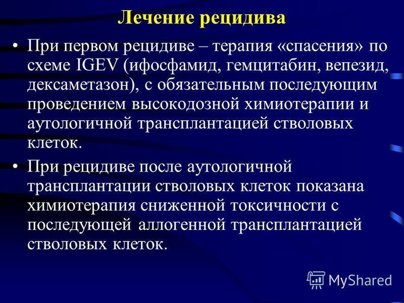 Лечение рецидива При первом рецидиве – терапия «спасения» по схеме IGEV (ифосфамид, гемцитабин, вепезид, дексаметазон), с обязательным последующим проведением высокодозной химиотерапии и аутологичной трансплантацией стволовых клеток. При рецидиве пос