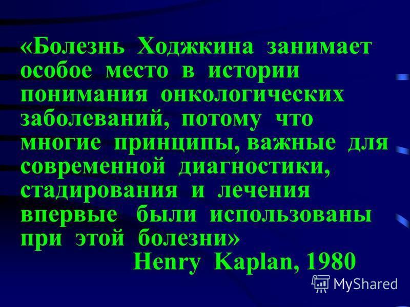 «Болезнь Ходжкина занимает особое место в истории понимания онкологических заболеваний, потому что многие принципы, важные для современной диагностики, стажирования и лечения впервые были использованы при этой болезни» Henry Kaplan, 1980