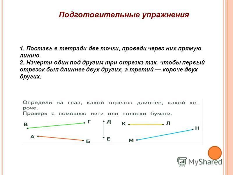 7 Подготовительные упражнения 1. Поставь в тетради две точки, проведи через них прямую линию. 2. Начерти один под другим три отрезка так, чтобы первый отрезок был длиннее двух других, а третий короче двух других.