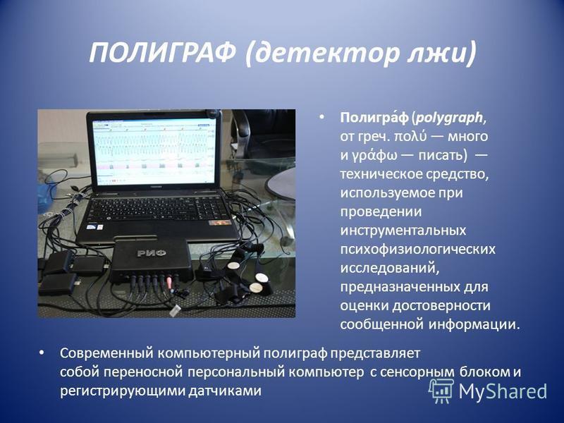 ПОЛИГРАФ (детектор лжи) Полигра́ф (polygraph, от греч. πολύ много и γράφω писать) техническое средство, используемое при проведении инструментальных психофизиологических исследований, предназначенных для оценки достоверности сообщенной информации. Со
