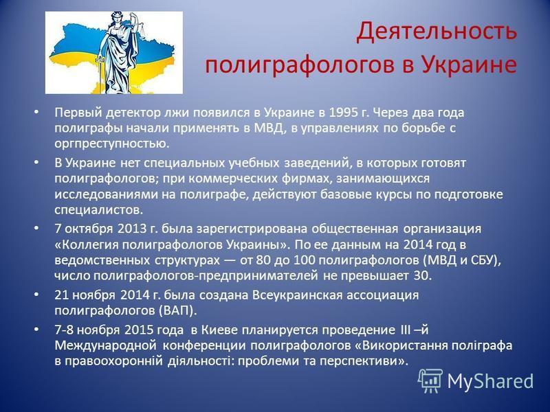 Деятельность полиграфологов в Украине Первый детектор лжи появился в Украине в 1995 г. Через два года полиграфы начали применять в МВД, в управлениях по борьбе с оргпреступностью. В Украине нет специальных учебных заведений, в которых готовят полигра