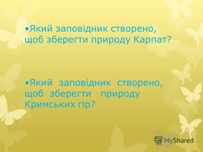 Який заповідник створено, щоб зберегти природу Карпат? Який заповідник створено, щоб зберегти природу Кримських гір?