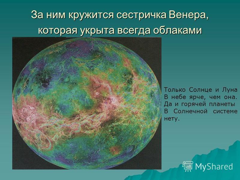 За ним кружится сестричка Венера, которая укрыта всегда облаками Только Солнце и Луна В небе ярче, чем она. Да и горячей планеты В Солнечной системе нету.