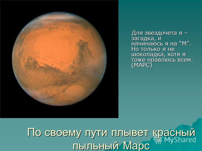 По своему пути плывет красный пыльный Марс Для звездочета я – загадка, и начинаюсь я на М. Но только я не шоколадка, хотя я тоже нравлюсь всем. (МАРС) Для звездочета я – загадка, и начинаюсь я на М. Но только я не шоколадка, хотя я тоже нравлюсь всем