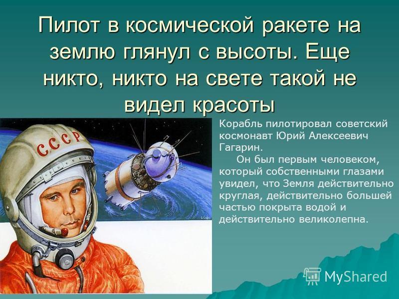 Пилот в космической ракете на землю глянул с высоты. Еще никто, никто на свете такой не видел красоты Корабль пилотировал советский космонавт Юрий Алексеевич Гагарин. Он был первым человеком, который собственными глазами увидел, что Земля действитель